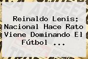 <b>Reinaldo Lenis</b>: Nacional Hace Rato Viene Dominando El Fútbol ...