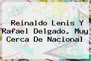 <b>Reinaldo Lenis</b> Y Rafael Delgado, Muy Cerca De Nacional