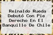 Reinaldo Rueda Debutó Con Pie Derecho En El Banquillo De <b>Chile</b>
