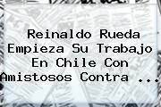 Reinaldo Rueda Empieza Su Trabajo En Chile Con Amistosos Contra ...
