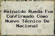 <b>Reinaldo Rueda</b> Fue Confirmado Como Nuevo Técnico De Nacional