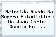Reinaldo Rueda No Supera Estadísticas De Juan Carlos Osorio En ...