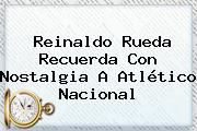 Reinaldo Rueda Recuerda Con Nostalgia A <b>Atlético Nacional</b>