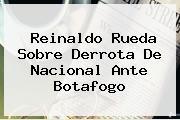 Reinaldo Rueda Sobre Derrota De <b>Nacional</b> Ante Botafogo