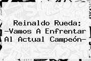 Reinaldo Rueda: ?Vamos A Enfrentar Al Actual Campeón?