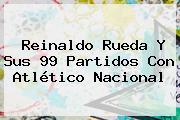 Reinaldo Rueda Y Sus 99 Partidos Con <b>Atlético Nacional</b>