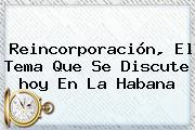 Reincorporación, El Tema Que Se Discute <b>hoy</b> En La Habana