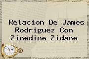 Relacion De <b>James Rodriguez</b> Con Zinedine Zidane