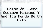 Relación Entre Gustavo <b>Matosas</b> Y América Pende De Un Hilo
