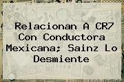 Relacionan A CR7 Con Conductora Mexicana; <b>Sainz</b> Lo Desmiente