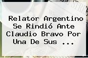 Relator Argentino Se Rindió Ante <b>Claudio Bravo</b> Por Una De Sus ...