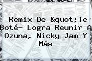 "<b>Remix</b> De ""<b>Te</b> Boté? Logra Reunir A Ozuna, Nicky Jam Y Más"