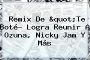 <b>Remix</b> De &quot;<b>Te</b> Boté? Logra Reunir A Ozuna, Nicky Jam Y Más