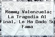 <b>Remmy Valenzuela</b>: La Tragedia Al Final, Le Ha Dado Su Fama