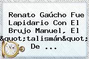 """Renato Gaúcho Fue Lapidario Con El Brujo Manuel, El """"talismán"""" De ..."""