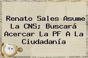 <b>Renato Sales</b> Asume La CNS; Buscará Acercar La PF A La Ciudadanía
