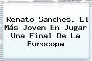 <b>Renato Sanches</b>, El Más Joven En Jugar Una Final De La Eurocopa