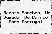 <b>Renato Sanches</b>, Un Jugador De Barrio Para Portugal