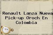 <b>Renault</b> Lanza Nueva Pick-up Oroch En Colombia