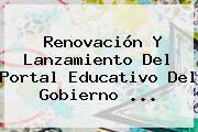Renovación Y Lanzamiento Del Portal Educativo Del Gobierno <b>...</b>