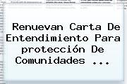 Renuevan Carta De Entendimiento Para <b>protección</b> De Comunidades ...