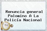 Renuncia <b>general Palomino</b> A La Policía Nacional