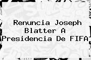 Renuncia Joseph <b>Blatter</b> A Presidencia De FIFA