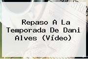 Repaso A La Temporada De <b>Dani Alves</b> (Vídeo)