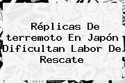 Réplicas De <b>terremoto En Japón</b> Dificultan Labor De Rescate