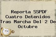 Reporta SSPDF Cuatro Detenidos Tras Marcha Del <b>2 De Octubre</b>