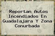 Reportan Autos Incendiados En <b>Guadalajara</b> Y Zona Conurbada