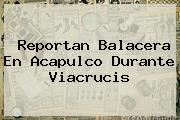 Reportan Balacera En Acapulco Durante <b>Viacrucis</b>
