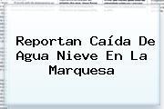 Reportan Caída De Agua Nieve En <b>La Marquesa</b>