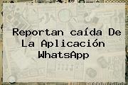Reportan <b>caída</b> De La Aplicación <b>WhatsApp</b>