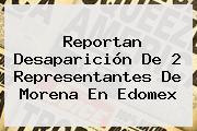 Reportan Desaparición De 2 Representantes De <b>Morena</b> En Edomex