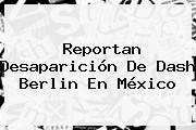Reportan Desaparición De <b>Dash Berlin</b> En México