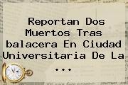 Reportan Dos Muertos Tras <b>balacera En Ciudad Universitaria</b> De La ...