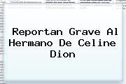 Reportan Grave Al Hermano De <b>Celine Dion</b>