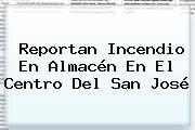 Reportan Incendio En Almacén En El Centro Del <b>San José</b>