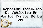 Reportan Incendios De Vehículos En Varios Puntos De La <b>ZMG</b>