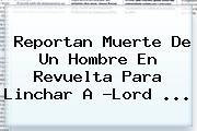 Reportan Muerte De Un Hombre En Revuelta Para Linchar A ?<b>Lord</b> ...