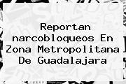Reportan <b>narcobloqueos</b> En Zona Metropolitana De Guadalajara