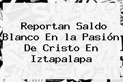 Reportan Saldo Blanco En <b>la Pasión De Cristo</b> En Iztapalapa