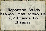 Reportan Saldo Blanco Tras <b>sismo</b> De 5.7 Grados En Chiapas