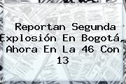 Reportan Segunda Explosión En <b>Bogotá</b>, Ahora En La 46 Con 13