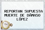 REPORTAN SUPUESTA MUERTE DE <b>DÁMASO LÓPEZ</b>