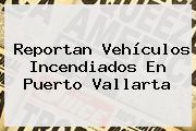 Reportan Vehículos Incendiados En <b>Puerto Vallarta</b>