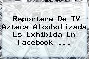 Reportera De <b>TV Azteca</b> Alcoholizada Es Exhibida En Facebook <b>...</b>