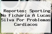 Reportes: Sporting No Ficharía A <b>Lucas Silva</b> Por Problemas Cardiacos