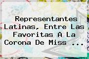 Representantes Latinas, Entre Las <b>favoritas</b> A La Corona De <b>Miss</b> <b>...</b>